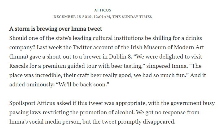"A storm is brewing over Imma tweet Should one of the state's leading cultural institutions be shilling for a drinks company? Last week the Twitter account of the Irish Museum of Modern Art (Imma) gave a shout-out to a brewer in Dublin 8. ""We were delighted to visit Rascals for a premium guided tour with beer tasting,"" simpered Imma. ""The place was incredible, their craft beer really good, we had so much fun."" And it added ominously: ""We'll be back soon.""  Spoilsport Atticus asked if this tweet was appropriate, with the government busy passing laws restricting the promotion of alcohol. We got no response from Imma's social media person, but the tweet promptly disappeared."